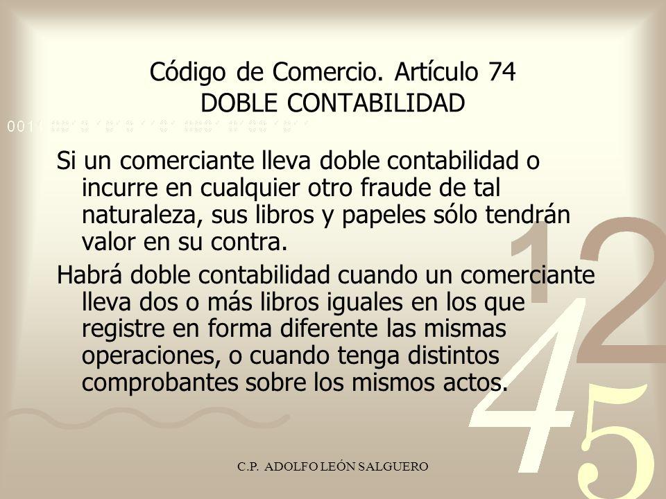 C.P. ADOLFO LEÓN SALGUERO Código de Comercio. Artículo 74 DOBLE CONTABILIDAD Si un comerciante lleva doble contabilidad o incurre en cualquier otro fr