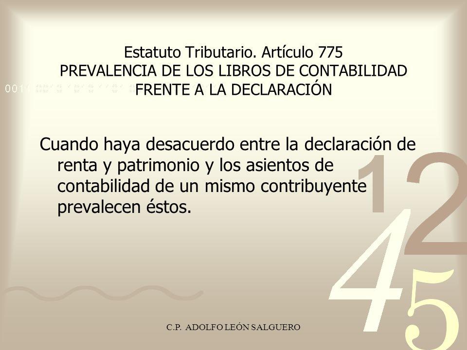C.P. ADOLFO LEÓN SALGUERO Estatuto Tributario. Artículo 775 PREVALENCIA DE LOS LIBROS DE CONTABILIDAD FRENTE A LA DECLARACIÓN Cuando haya desacuerdo e