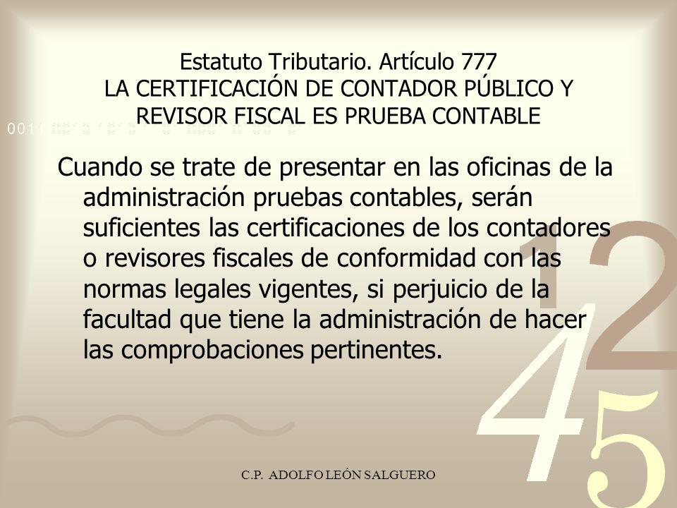 C.P. ADOLFO LEÓN SALGUERO Estatuto Tributario. Artículo 777 LA CERTIFICACIÓN DE CONTADOR PÚBLICO Y REVISOR FISCAL ES PRUEBA CONTABLE Cuando se trate d