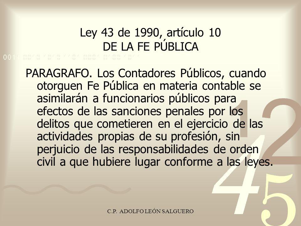 C.P. ADOLFO LEÓN SALGUERO Ley 43 de 1990, artículo 10 DE LA FE PÚBLICA PARAGRAFO. Los Contadores Públicos, cuando otorguen Fe Pública en materia conta