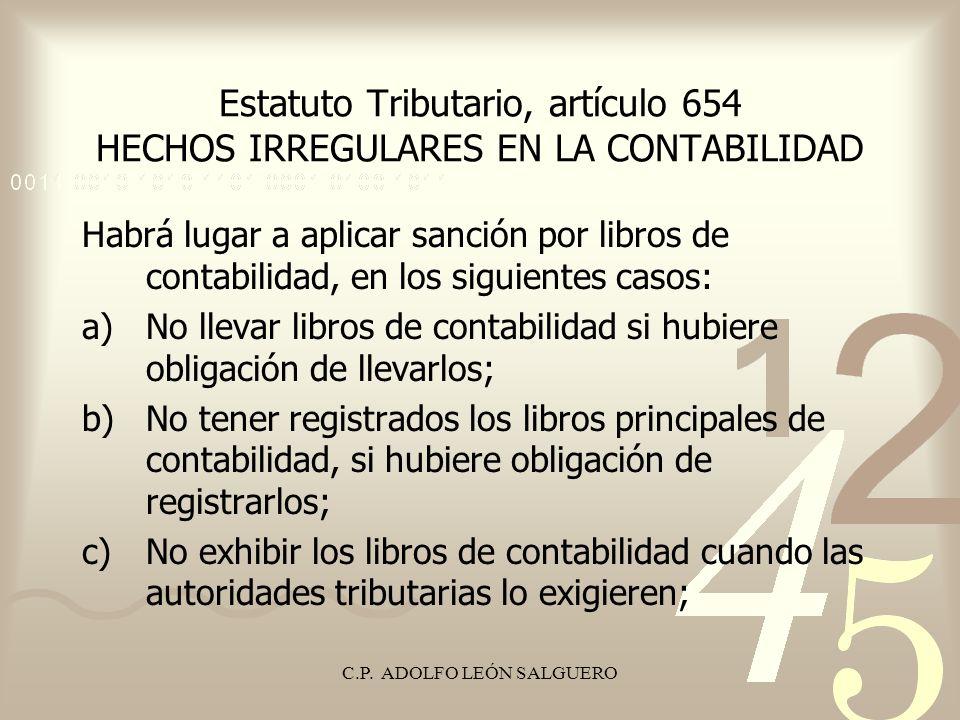 C.P. ADOLFO LEÓN SALGUERO Estatuto Tributario, artículo 654 HECHOS IRREGULARES EN LA CONTABILIDAD Habrá lugar a aplicar sanción por libros de contabil