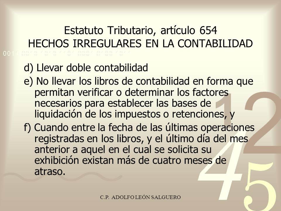 C.P. ADOLFO LEÓN SALGUERO Estatuto Tributario, artículo 654 HECHOS IRREGULARES EN LA CONTABILIDAD d) Llevar doble contabilidad e) No llevar los libros