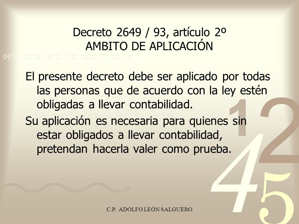 C.P. ADOLFO LEÓN SALGUERO Decreto 2649 / 93, artículo 2º AMBITO DE APLICACIÓN El presente decreto debe ser aplicado por todas las personas que de acue