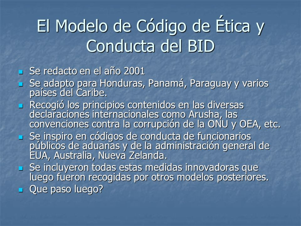 El Modelo de Código de Ética y Conducta del BID Se redacto en el año 2001 Se redacto en el año 2001 Se adapto para Honduras, Panamá, Paraguay y varios países del Caribe.