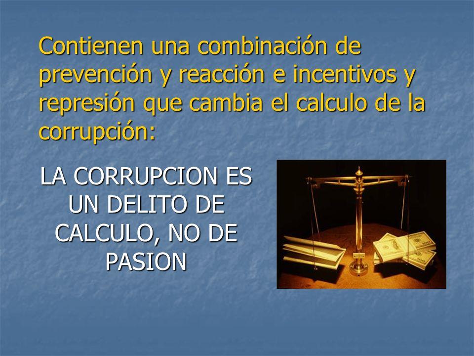 LA CORRUPCION ES UN DELITO DE CALCULO, NO DE PASION Contienen una combinación de prevención y reacción e incentivos y represión que cambia el calculo de la corrupción: