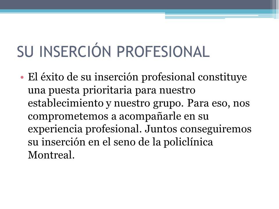 SU INSERCIÓN PROFESIONAL El éxito de su inserción profesional constituye una puesta prioritaria para nuestro establecimiento y nuestro grupo. Para eso