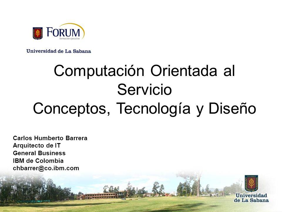 Computación Orientada al Servicio Conceptos, Tecnología y Diseño Carlos Humberto Barrera Arquitecto de IT General Business IBM de Colombia chbarrer@co