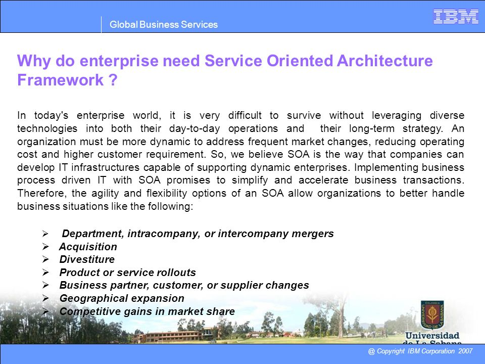 Global Business Services @ Copyright IBM Corporation 2007 Why do enterprise need Service Oriented Architecture Framework ? In today's enterprise world