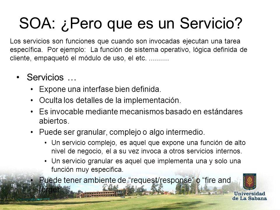 SOA: ¿Pero que es un Servicio? Servicios … Expone una interfase bien definida. Oculta los detalles de la implementación. Es invocable mediante mecanis