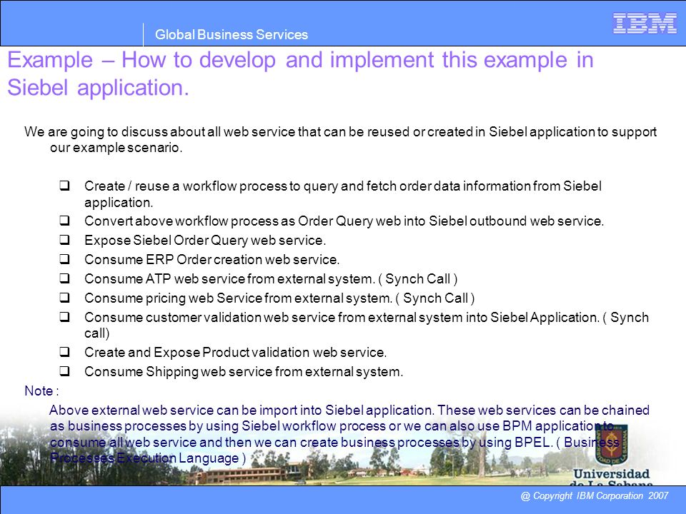 Example – How to develop and implement this example in Siebel application. @ Copyright IBM Corporation 2007 Global Business Services We are going to d