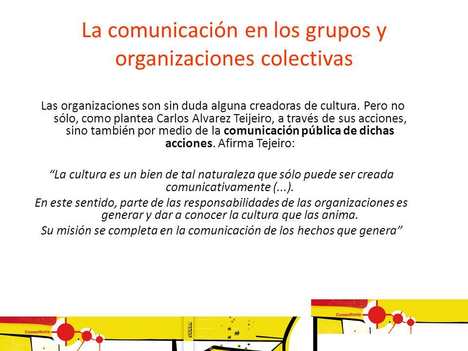 La comunicación en los grupos y organizaciones colectivas Las organizaciones son sin duda alguna creadoras de cultura. Pero no sólo, como plantea Carl