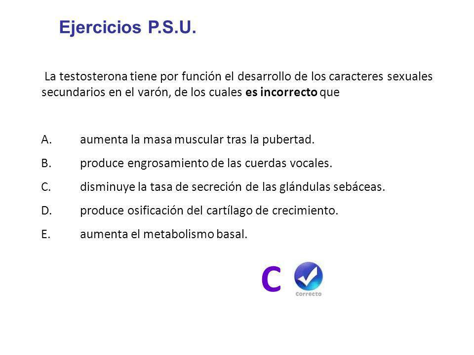 Ejercicios P.S.U. La testosterona tiene por función el desarrollo de los caracteres sexuales secundarios en el varón, de los cuales es incorrecto que