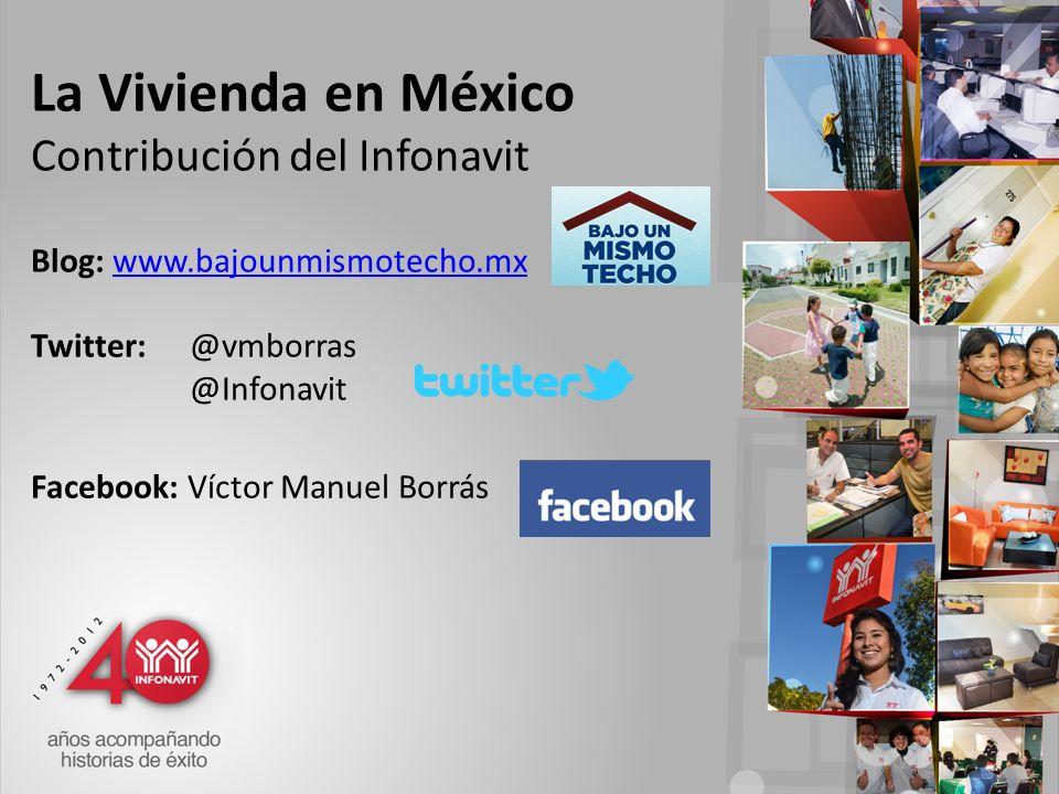 La Vivienda en México Contribución del Infonavit Blog: www.bajounmismotecho.mx Twitter: @vmborras @Infonavit Facebook: Víctor Manuel Borráswww.bajounmismotecho.mx