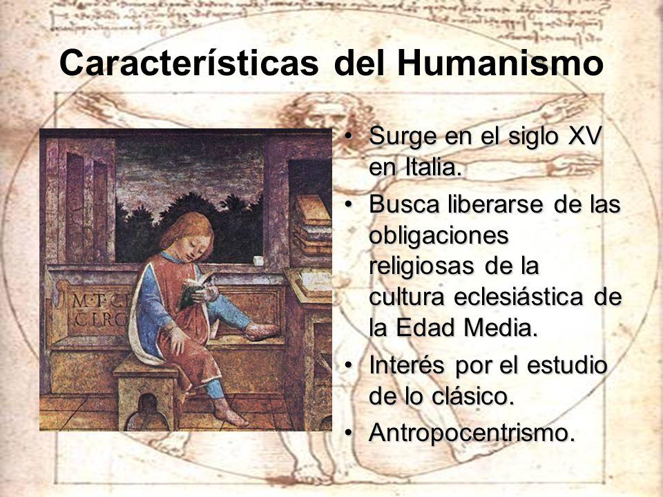 Características del Humanismo Surge en el siglo XV en Italia.Surge en el siglo XV en Italia. Busca liberarse de las obligaciones religiosas de la cult