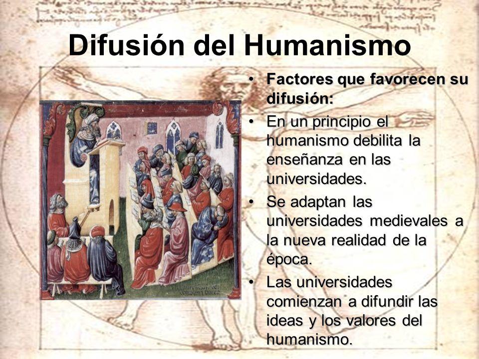 Difusión del Humanismo Factores que favorecen su difusión:Factores que favorecen su difusión: En un principio el humanismo debilita la enseñanza en la