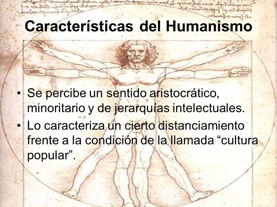 Características del Humanismo Se percibe un sentido aristocrático, minoritario y de jerarquías intelectuales. Lo caracteriza un cierto distanciamiento