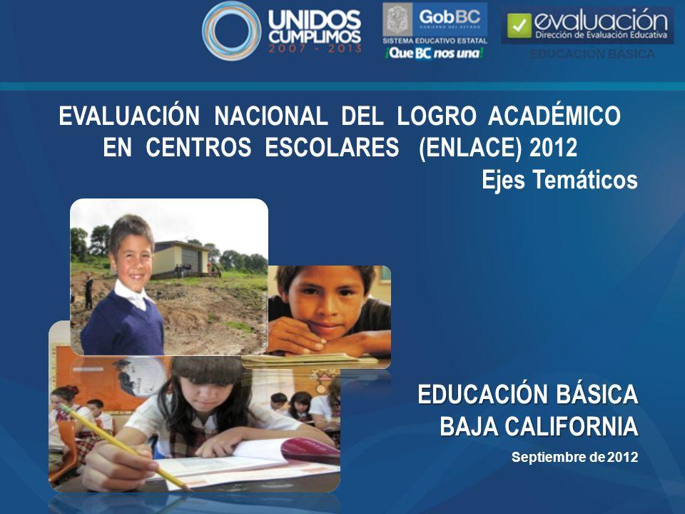 EVALUACIÓN NACIONAL DEL LOGRO ACADÉMICO EN CENTROS ESCOLARES (ENLACE) 2012 Ejes Temáticos EDUCACIÓN BÁSICA BAJA CALIFORNIA Septiembre de 2012