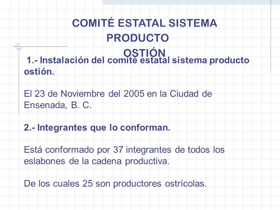 COMITÉ ESTATAL SISTEMA PRODUCTO OSTIÓN 1.- Instalación del comité estatal sistema producto ostión. El 23 de Noviembre del 2005 en la Ciudad de Ensenad