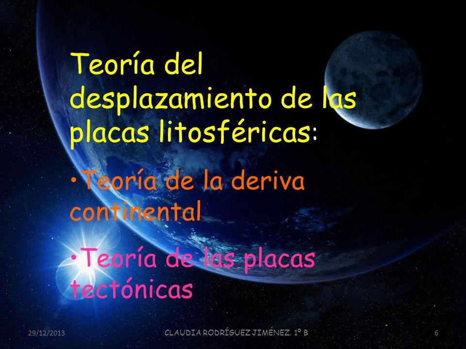 29/12/2013 CLAUDIA RODRÍGUEZ JIMÉNEZ. 1º B 6 Teoría del desplazamiento de las placas litosféricas : Teoría de la deriva continental Teoría de las plac