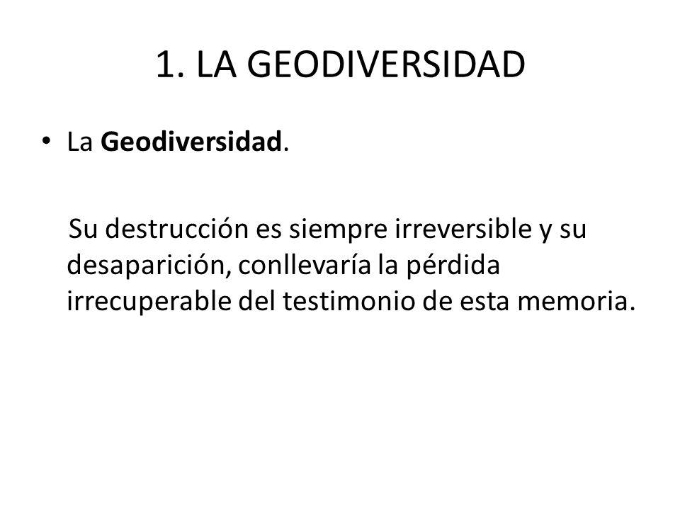 1. LA GEODIVERSIDAD La Geodiversidad. Su destrucción es siempre irreversible y su desaparición, conllevaría la pérdida irrecuperable del testimonio de