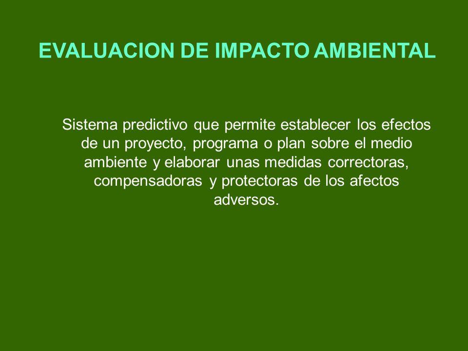 EVALUACION DE IMPACTO AMBIENTAL Sistema predictivo que permite establecer los efectos de un proyecto, programa o plan sobre el medio ambiente y elabor
