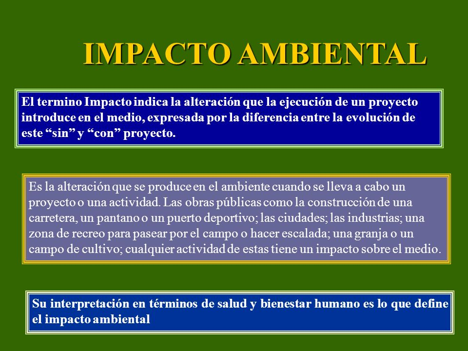 IMPACTO AMBIENTAL Su interpretación en términos de salud y bienestar humano es lo que define el impacto ambiental El termino Impacto indica la alterac