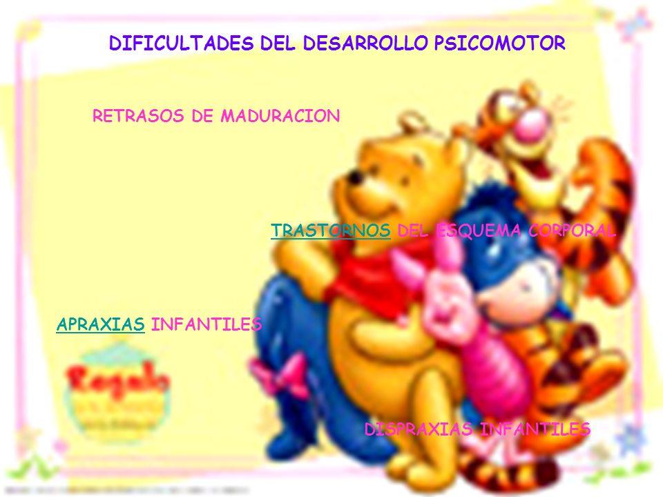 DIFICULTADES DEL DESARROLLO PSICOMOTOR RETRASOS DE MADURACION TRASTORNOSTRASTORNOS DEL ESQUEMA CORPORAL APRAXIASAPRAXIAS INFANTILES DISPRAXIAS INFANTI
