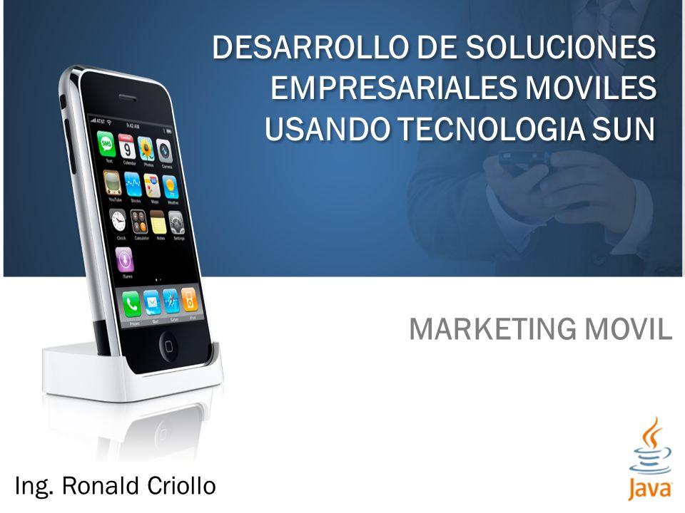 DESARROLLO DE SOLUCIONES EMPRESARIALES MOVILES USANDO TECNOLOGIA SUN MARKETING MOVIL Ing. Ronald Criollo