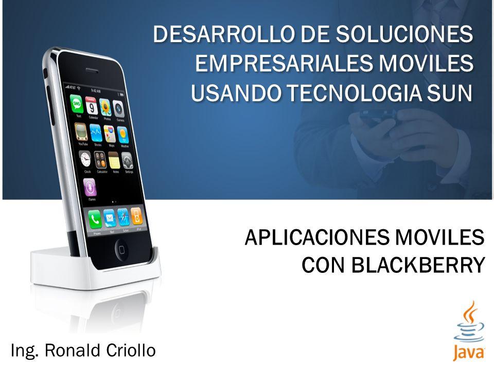DESARROLLO DE SOLUCIONES EMPRESARIALES MOVILES USANDO TECNOLOGIA SUN APLICACIONES MOVILES CON BLACKBERRY Ing.
