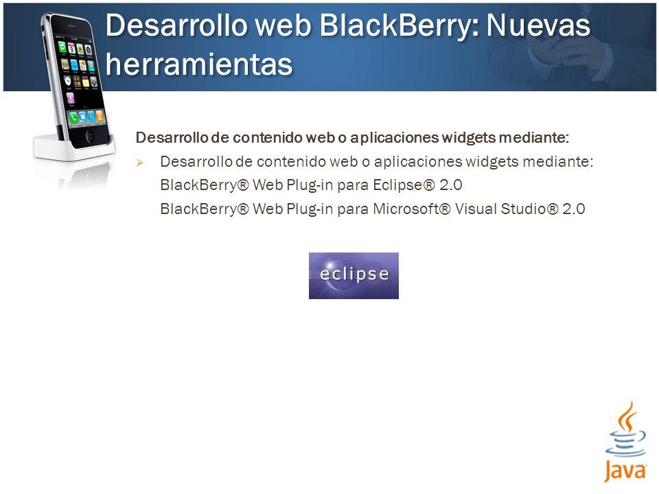 Desarrollo de contenido web o aplicaciones widgets mediante: BlackBerry® Web Plug-in para Eclipse® 2.0 BlackBerry® Web Plug-in para Microsoft® Visual Studio® 2.0 Desarrollo web BlackBerry: Nuevas herramientas