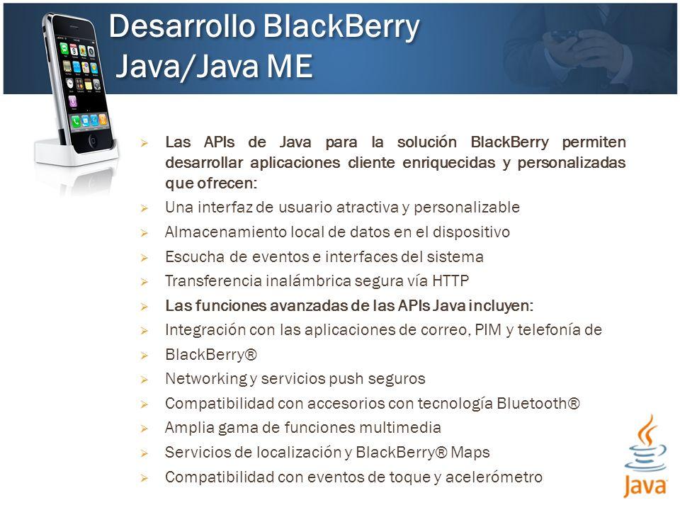 Las APIs de Java para la solución BlackBerry permiten desarrollar aplicaciones cliente enriquecidas y personalizadas que ofrecen: Una interfaz de usuario atractiva y personalizable Almacenamiento local de datos en el dispositivo Escucha de eventos e interfaces del sistema Transferencia inalámbrica segura vía HTTP Las funciones avanzadas de las APIs Java incluyen: Integración con las aplicaciones de correo, PIM y telefonía de BlackBerry® Networking y servicios push seguros Compatibilidad con accesorios con tecnología Bluetooth® Amplia gama de funciones multimedia Servicios de localización y BlackBerry® Maps Compatibilidad con eventos de toque y acelerómetro Desarrollo BlackBerry Java/Java ME Desarrollo BlackBerry Java/Java ME