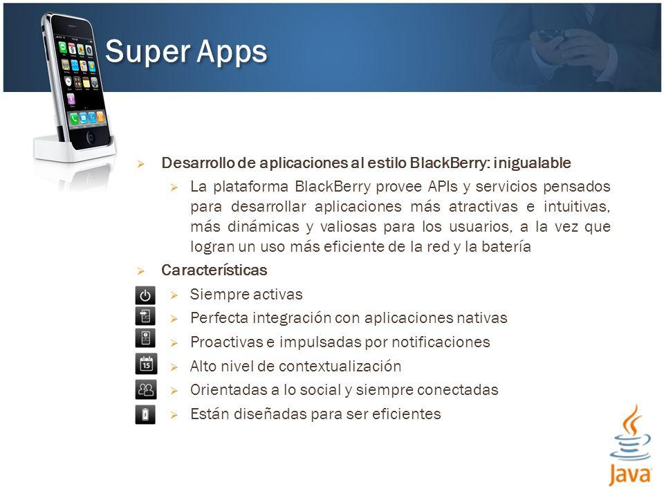 Desarrollo de aplicaciones al estilo BlackBerry: inigualable La plataforma BlackBerry provee APIs y servicios pensados para desarrollar aplicaciones más atractivas e intuitivas, más dinámicas y valiosas para los usuarios, a la vez que logran un uso más eficiente de la red y la batería Características Siempre activas Perfecta integración con aplicaciones nativas Proactivas e impulsadas por notificaciones Alto nivel de contextualización Orientadas a lo social y siempre conectadas Están diseñadas para ser eficientes Super Apps