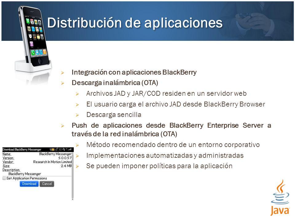 Integración con aplicaciones BlackBerry Descarga inalámbrica (OTA) Archivos JAD y JAR/COD residen en un servidor web El usuario carga el archivo JAD desde BlackBerry Browser Descarga sencilla Push de aplicaciones desde BlackBerry Enterprise Server a través de la red inalámbrica (OTA) Método recomendado dentro de un entorno corporativo Implementaciones automatizadas y administradas Se pueden imponer políticas para la aplicación Distribución de aplicaciones