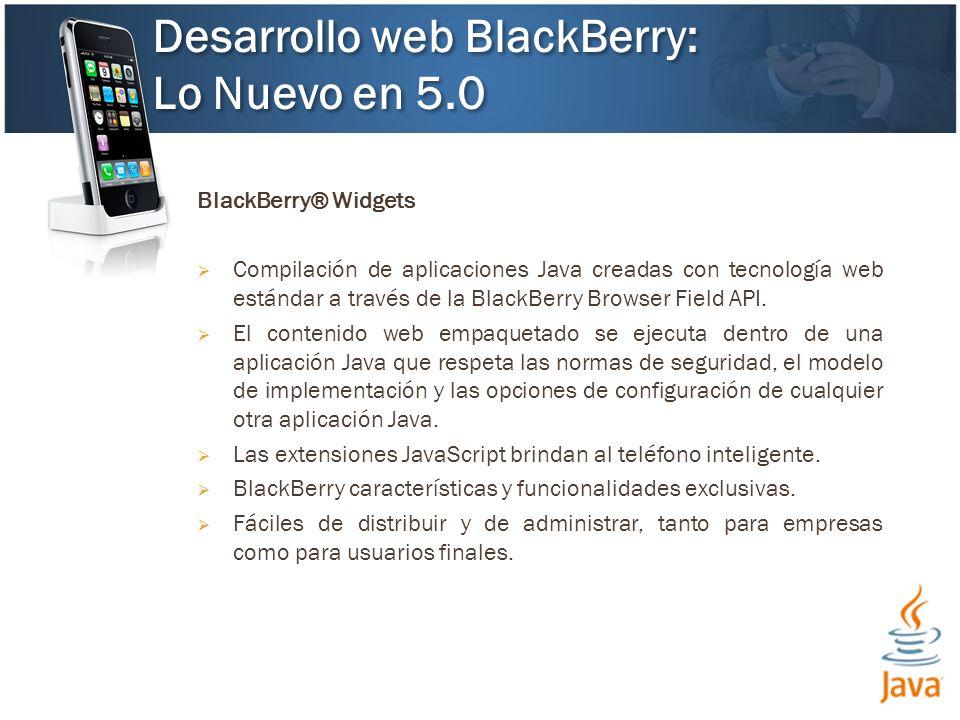 BlackBerry® Widgets Compilación de aplicaciones Java creadas con tecnología web estándar a través de la BlackBerry Browser Field API.