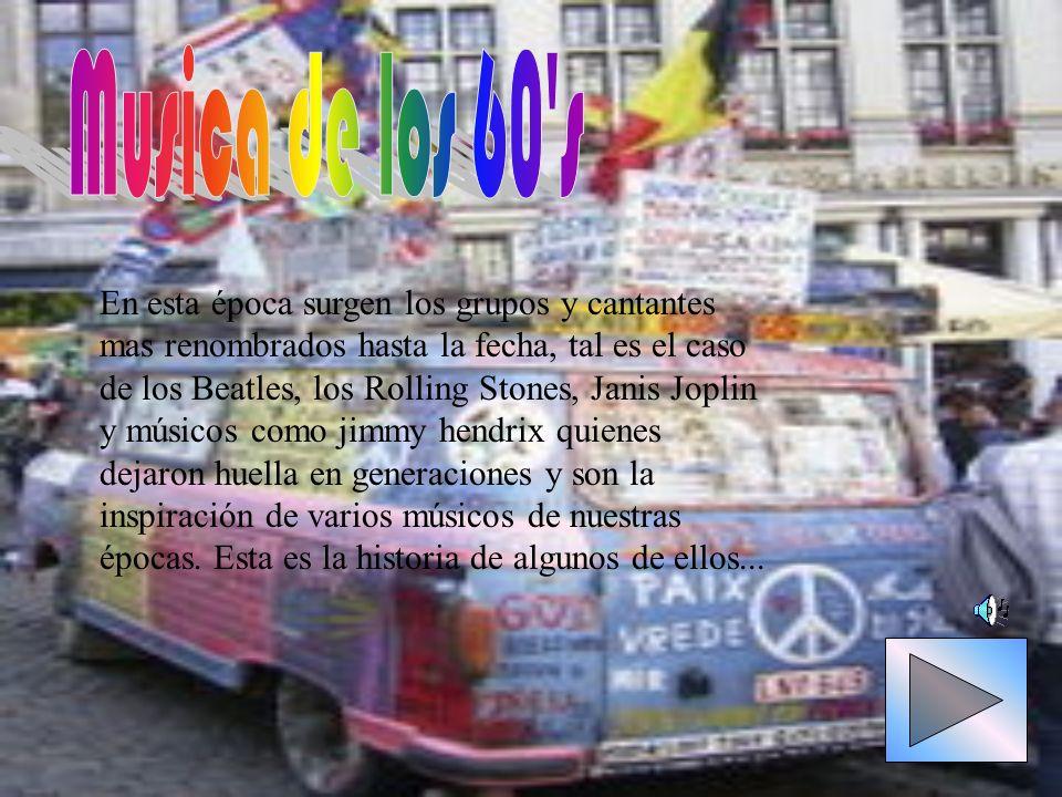 En esta época surgen los grupos y cantantes mas renombrados hasta la fecha, tal es el caso de los Beatles, los Rolling Stones, Janis Joplin y músicos
