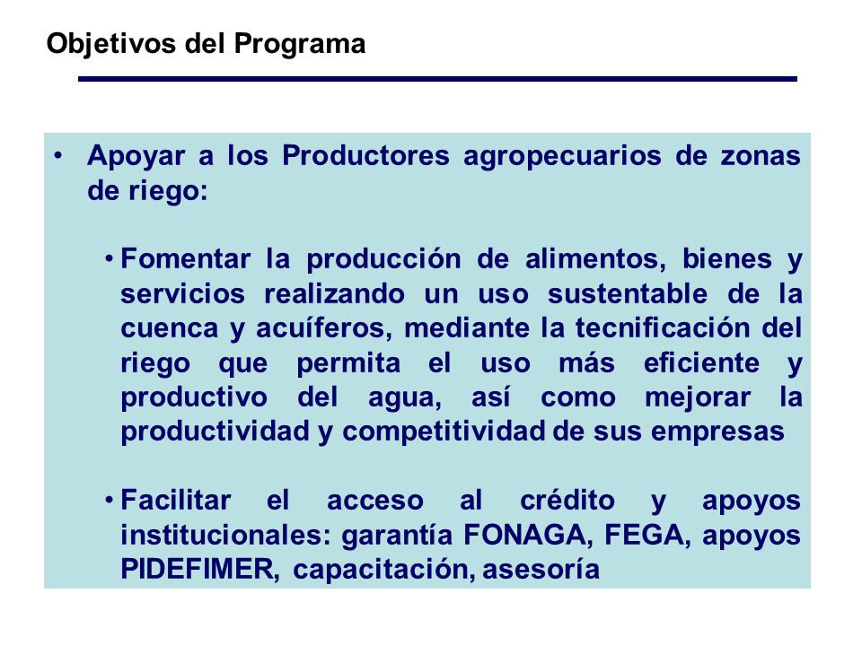 Apoyar a los Productores agropecuarios de zonas de riego: Fomentar la producción de alimentos, bienes y servicios realizando un uso sustentable de la cuenca y acuíferos, mediante la tecnificación del riego que permita el uso más eficiente y productivo del agua, así como mejorar la productividad y competitividad de sus empresas Facilitar el acceso al crédito y apoyos institucionales: garantía FONAGA, FEGA, apoyos PIDEFIMER, capacitación, asesoría Objetivos del Programa