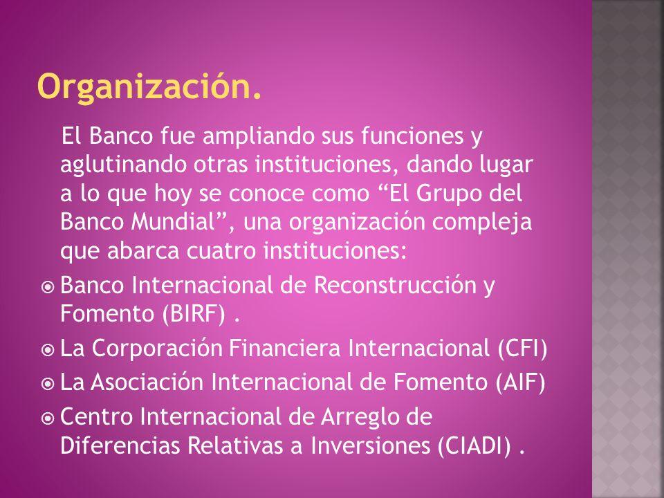 El Banco fue ampliando sus funciones y aglutinando otras instituciones, dando lugar a lo que hoy se conoce como El Grupo del Banco Mundial, una organi
