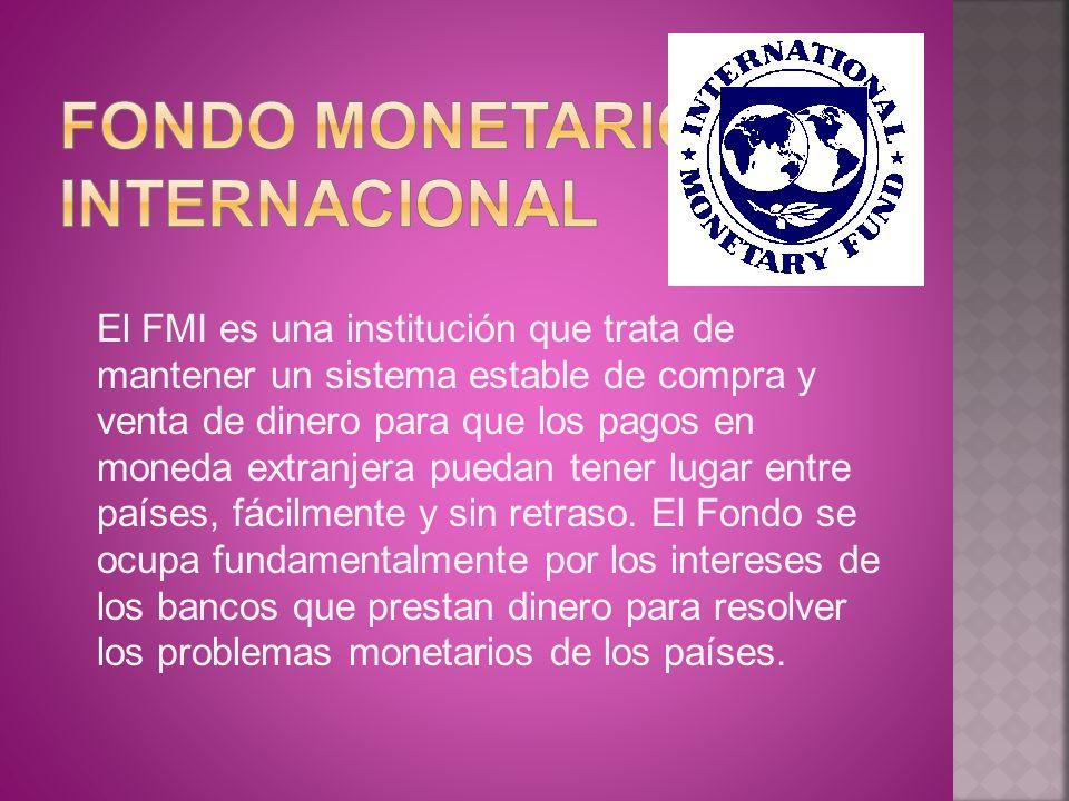 El FMI es una institución que trata de mantener un sistema estable de compra y venta de dinero para que los pagos en moneda extranjera puedan tener lu