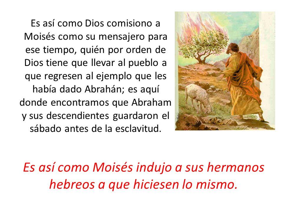 Es así como Dios comisiono a Moisés como su mensajero para ese tiempo, quién por orden de Dios tiene que llevar al pueblo a que regresen al ejemplo qu