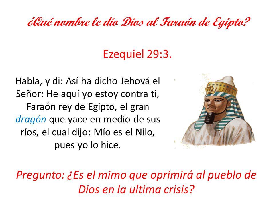 ¿Qué nombre le dio Dios al Faraón de Egipto? Ezequiel 29:3. Pregunto: ¿Es el mimo que oprimirá al pueblo de Dios en la ultima crisis? Habla, y di: Así