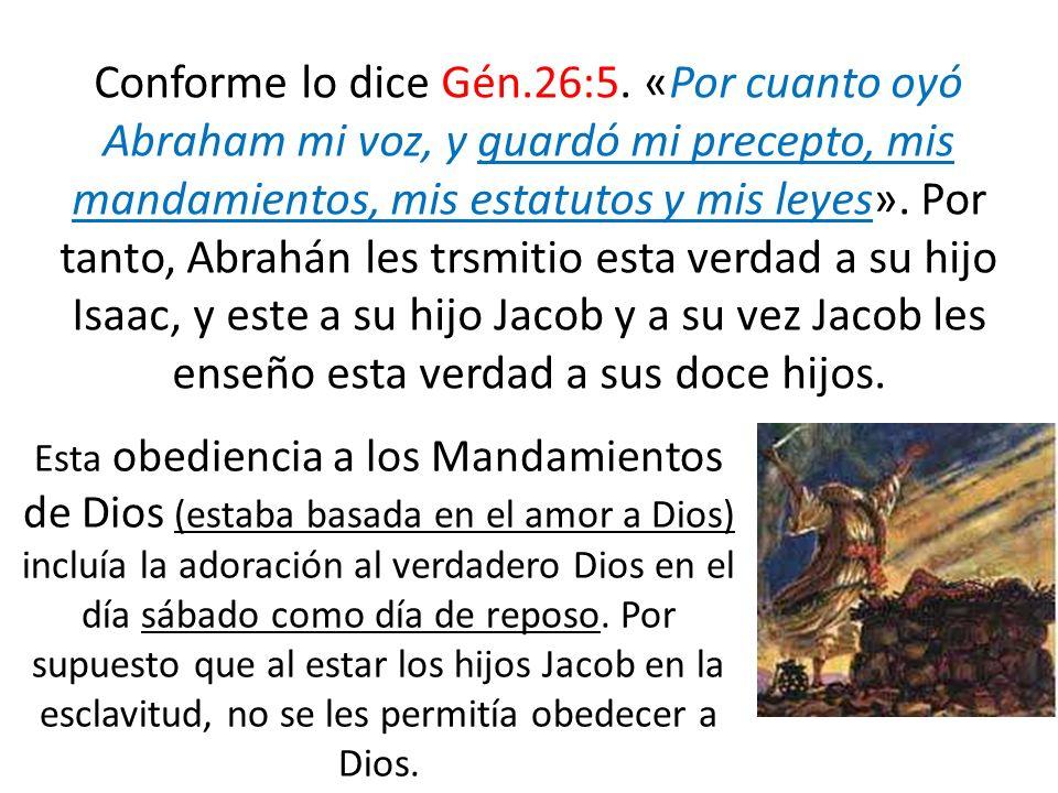 Conforme lo dice Gén.26:5. «Por cuanto oyó Abraham mi voz, y guardó mi precepto, mis mandamientos, mis estatutos y mis leyes». Por tanto, Abrahán les