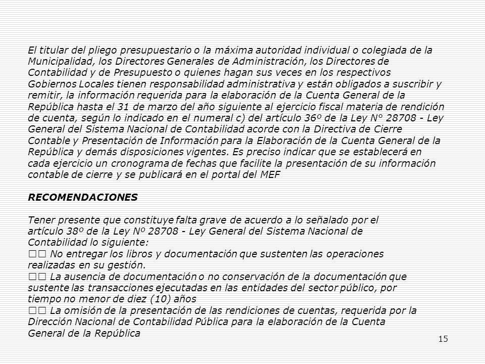 15 El titular del pliego presupuestario o la máxima autoridad individual o colegiada de la Municipalidad, los Directores Generales de Administración, los Directores de Contabilidad y de Presupuesto o quienes hagan sus veces en los respectivos Gobiernos Locales tienen responsabilidad administrativa y están obligados a suscribir y remitir, la información requerida para la elaboración de la Cuenta General de la República hasta el 31 de marzo del año siguiente al ejercicio fiscal materia de rendición de cuenta, según lo indicado en el numeral c) del artículo 36º de la Ley N° 28708 - Ley General del Sistema Nacional de Contabilidad acorde con la Directiva de Cierre Contable y Presentación de Información para la Elaboración de la Cuenta General de la República y demás disposiciones vigentes.