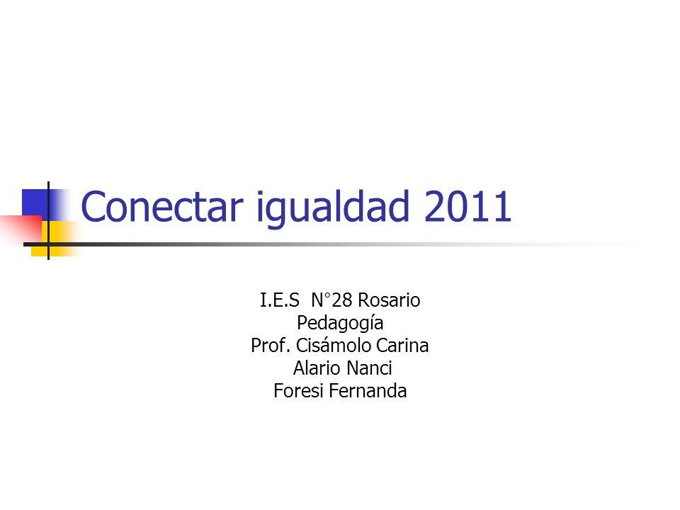 Conectar igualdad 2011 I.E.S N°28 Rosario Pedagogía Prof. Cisámolo Carina Alario Nanci Foresi Fernanda