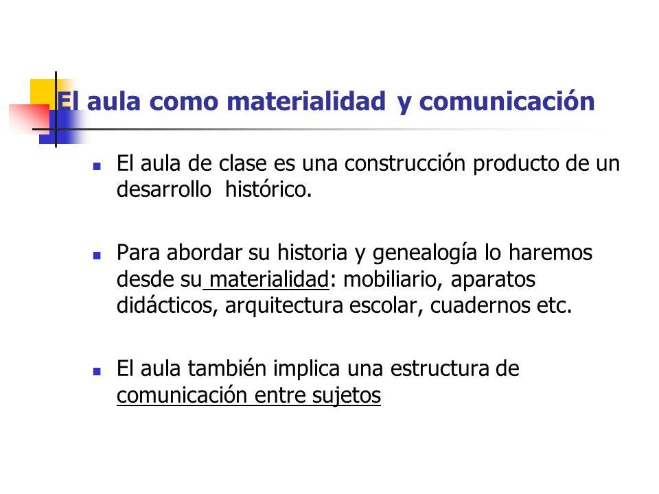 El aula como materialidad y comunicación El aula de clase es una construcción producto de un desarrollo histórico. Para abordar su historia y genealog