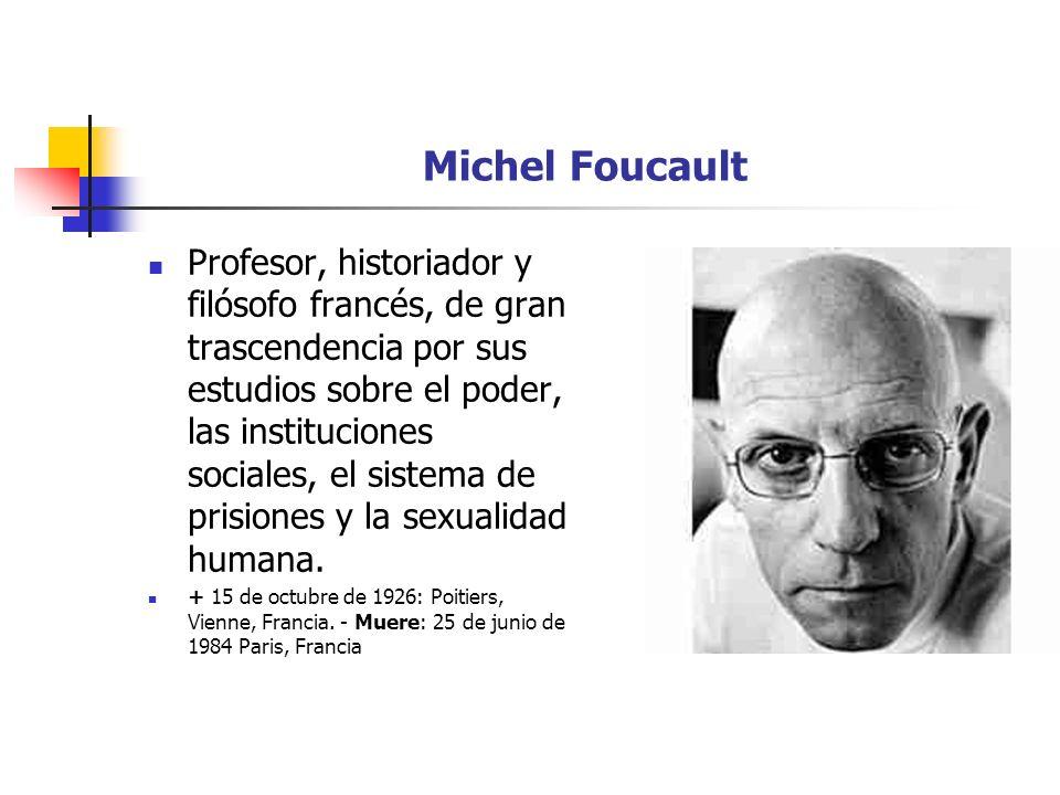 Michel Foucault Profesor, historiador y filósofo francés, de gran trascendencia por sus estudios sobre el poder, las instituciones sociales, el sistem