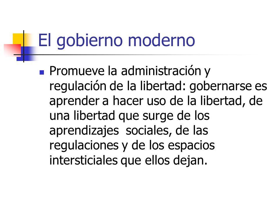 El gobierno moderno Promueve la administración y regulación de la libertad: gobernarse es aprender a hacer uso de la libertad, de una libertad que sur