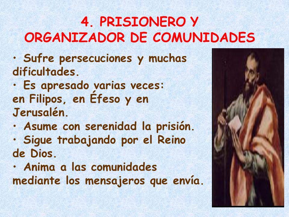 4. PRISIONERO Y ORGANIZADOR DE COMUNIDADES Sufre persecuciones y muchas dificultades. Es apresado varias veces: en Filipos, en Éfeso y en Jerusalén. A