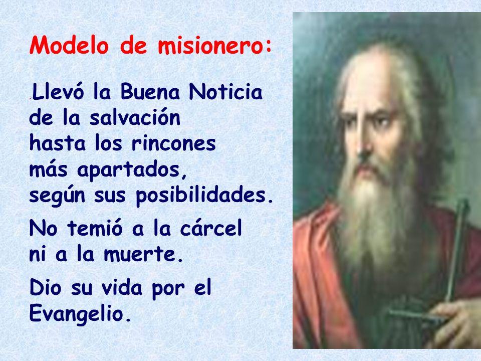Modelo de misionero:. Llevó la Buena Noticia de la salvación hasta los rincones más apartados, según sus posibilidades. No temió a la cárcel ni a la m