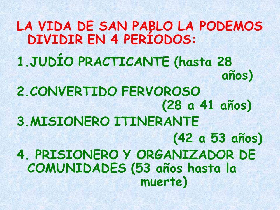 LA VIDA DE SAN PABLO LA PODEMOS DIVIDIR EN 4 PERÍODOS: 1.JUDÍO PRACTICANTE (hasta 28 años) 2.CONVERTIDO FERVOROSO (28 a 41 años) 3.MISIONERO ITINERANT