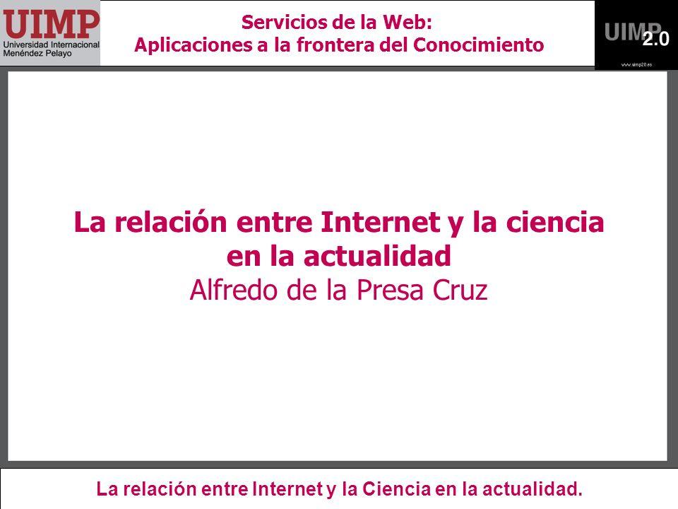 La relación entre Internet y la ciencia en la actualidad Alfredo de la Presa Cruz La relación entre Internet y la Ciencia en la actualidad.